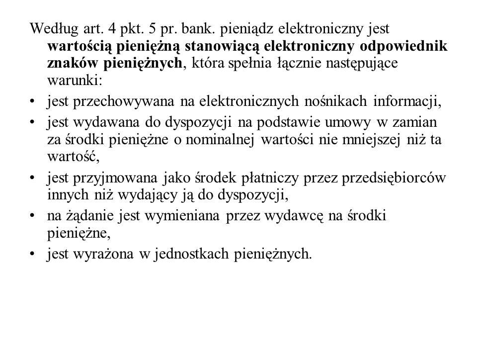 Według art. 4 pkt. 5 pr. bank. pieniądz elektroniczny jest wartością pieniężną stanowiącą elektroniczny odpowiednik znaków pieniężnych, która spełnia