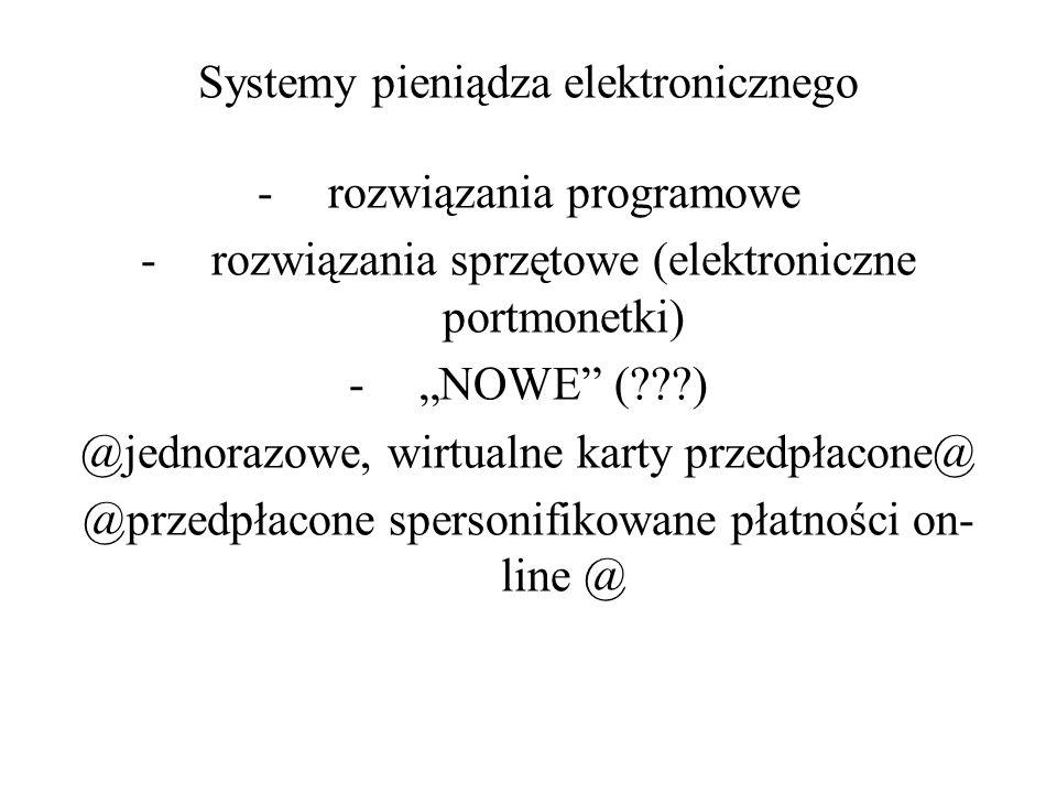 Systemy pieniądza elektronicznego -rozwiązania programowe -rozwiązania sprzętowe (elektroniczne portmonetki) -NOWE (???) @jednorazowe, wirtualne karty
