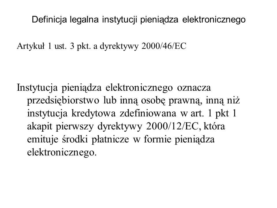 Definicja legalna instytucji pieniądza elektronicznego Artykuł 1 ust. 3 pkt. a dyrektywy 2000/46/EC Instytucja pieniądza elektronicznego oznacza przed