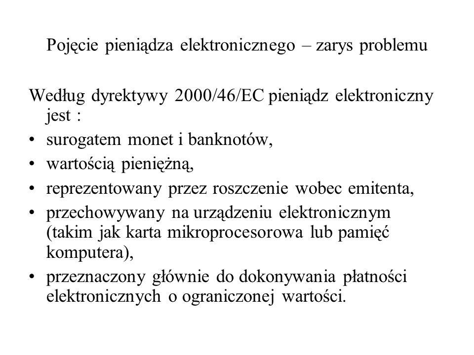 Pojęcie pieniądza elektronicznego – zarys problemu Według dyrektywy 2000/46/EC pieniądz elektroniczny jest : surogatem monet i banknotów, wartością pi