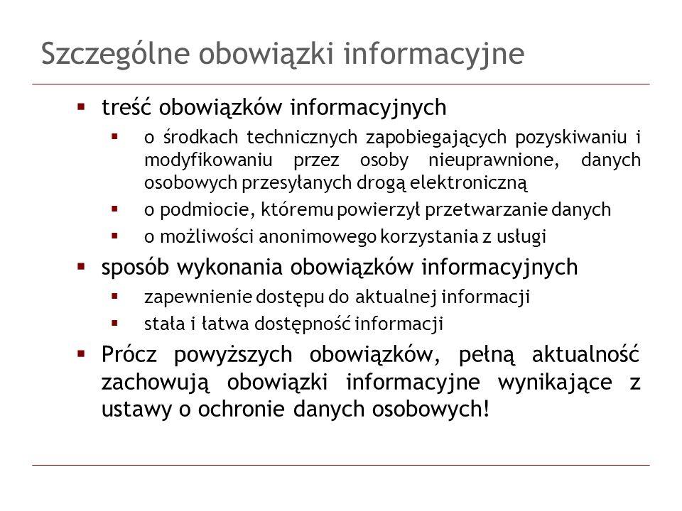 Szczególne obowiązki informacyjne treść obowiązków informacyjnych o środkach technicznych zapobiegających pozyskiwaniu i modyfikowaniu przez osoby nieuprawnione, danych osobowych przesyłanych drogą elektroniczną o podmiocie, któremu powierzył przetwarzanie danych o możliwości anonimowego korzystania z usługi sposób wykonania obowiązków informacyjnych zapewnienie dostępu do aktualnej informacji stała i łatwa dostępność informacji Prócz powyższych obowiązków, pełną aktualność zachowują obowiązki informacyjne wynikające z ustawy o ochronie danych osobowych!