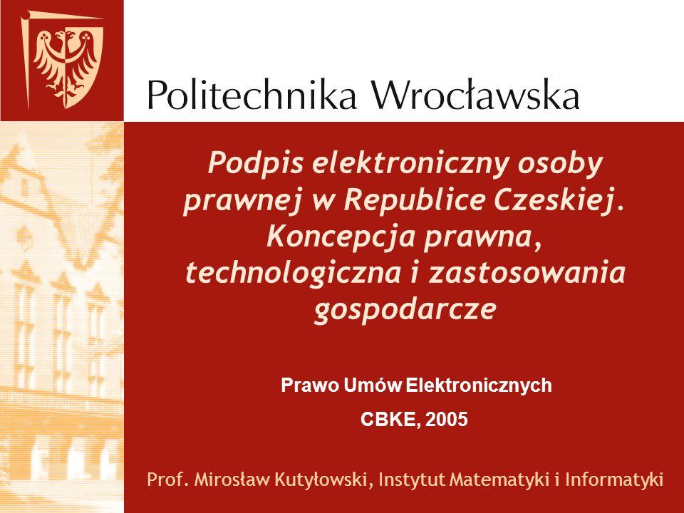 Podpis elektroniczny osoby prawnej w Republice Czeskiej. Koncepcja prawna, technologiczna i zastosowania gospodarcze Prof. Mirosław Kutyłowski, Instyt