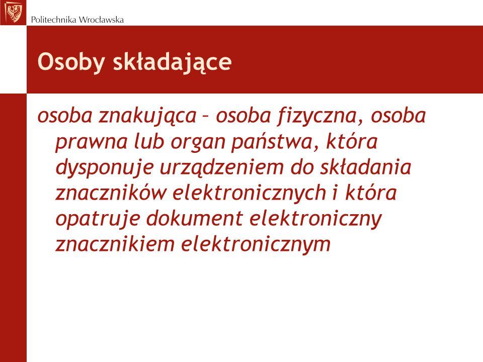 Osoby składające osoba znakująca – osoba fizyczna, osoba prawna lub organ państwa, która dysponuje urządzeniem do składania znaczników elektronicznych