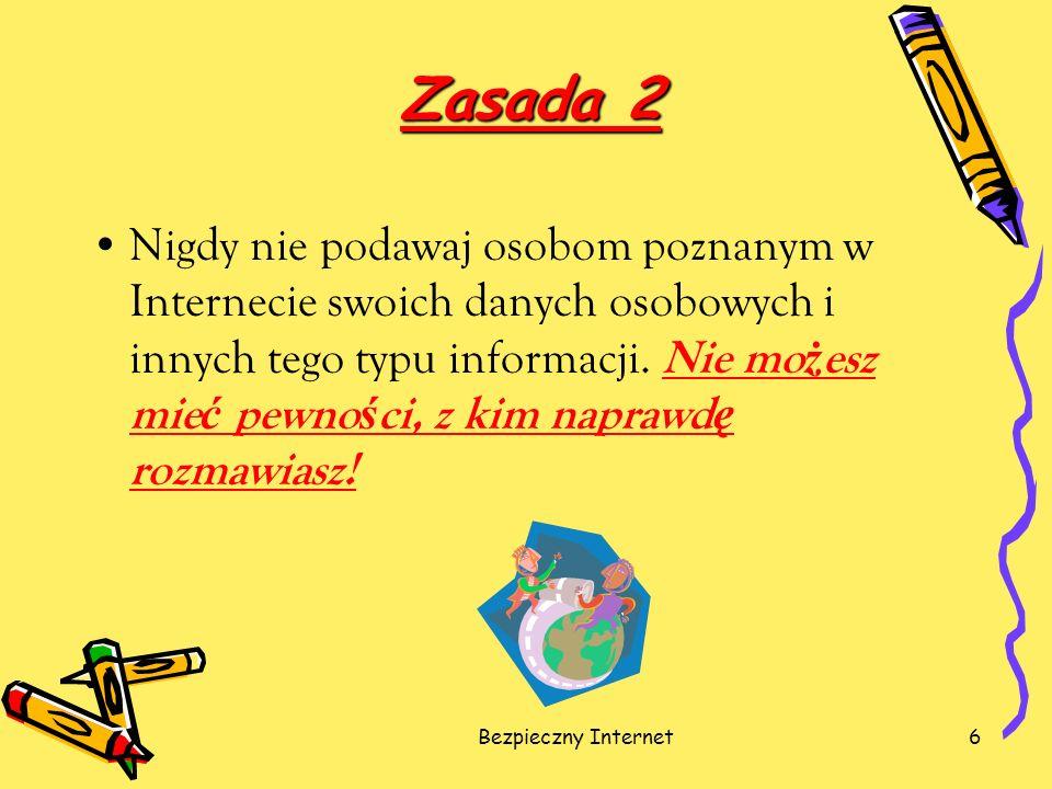 Bezpieczny Internet6 Zasada 2 Nigdy nie podawaj osobom poznanym w Internecie swoich danych osobowych i innych tego typu informacji. Nie mo ż esz mie ć