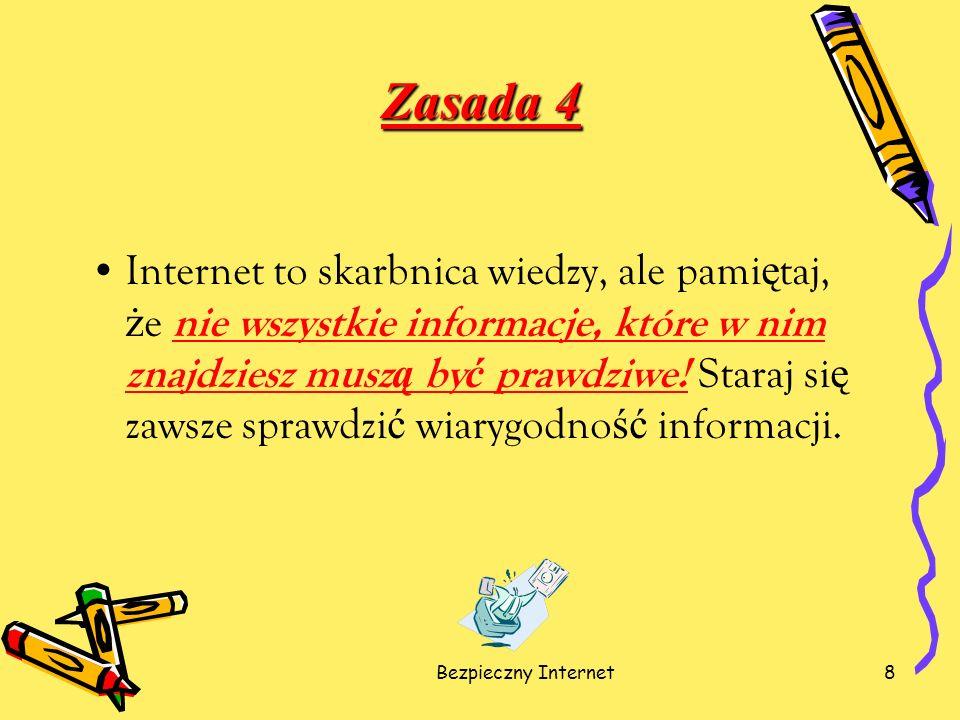 Bezpieczny Internet8 Zasada 4 Internet to skarbnica wiedzy, ale pami ę taj, ż e nie wszystkie informacje, które w nim znajdziesz musz ą by ć prawdziwe