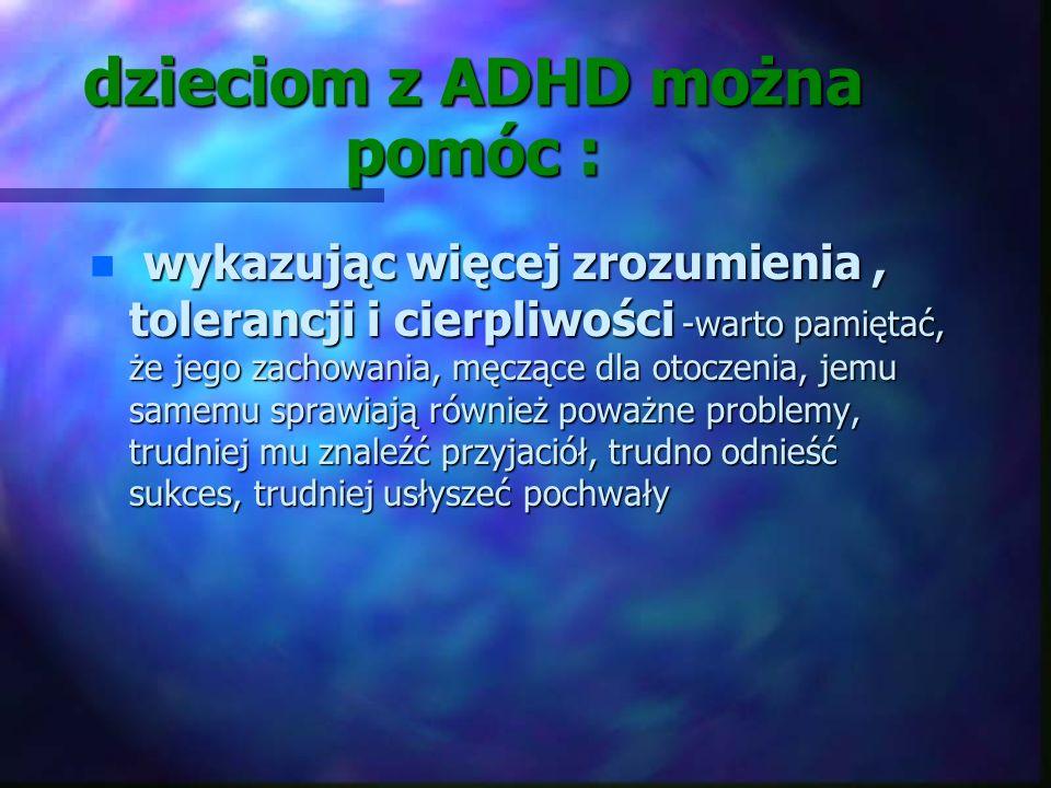 dzieciom z ADHD można pomóc : n organizując im środowisko zewnętrzne -uporządkowane otoczenie to ważny element ewentualnego leczenia farmakologicznego