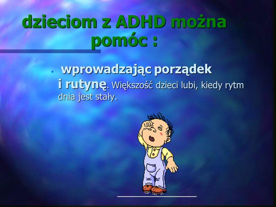 dzieciom z ADHD można pomóc : n wykazując więcej zrozumienia, tolerancji i cierpliwości -warto pamiętać, że jego zachowania, męczące dla otoczenia, je