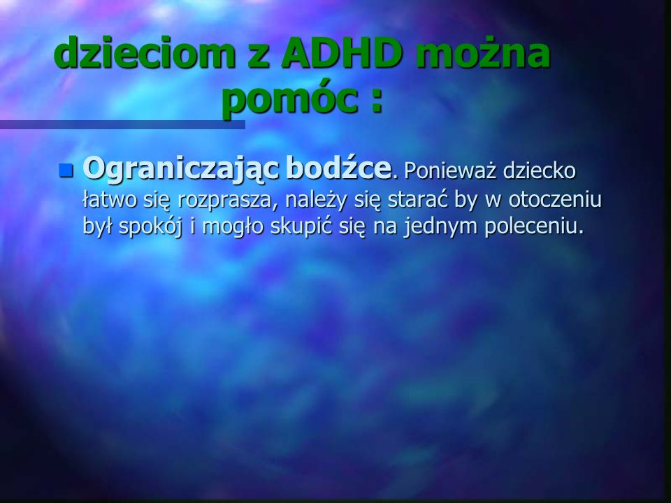 dzieciom z ADHD można pomóc : wprowadzając porządek i rutynę. Większość dzieci lubi, kiedy rytm dnia jest stały. wprowadzając porządek i rutynę. Więks