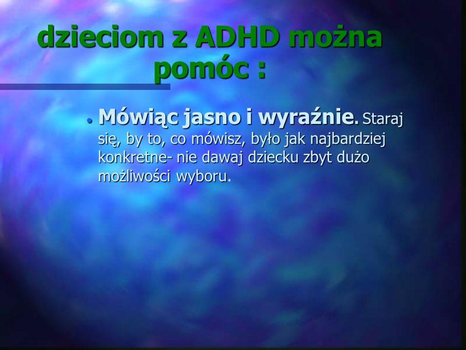 dzieciom z ADHD można pomóc : n Ograniczając bodźce. Ponieważ dziecko łatwo się rozprasza, należy się starać by w otoczeniu był spokój i mogło skupić