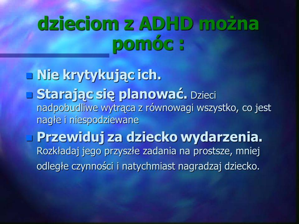 dzieciom z ADHD można pomóc : Mówiąc jasno i wyraźnie. Staraj się, by to, co mówisz, było jak najbardziej konkretne- nie dawaj dziecku zbyt dużo możli