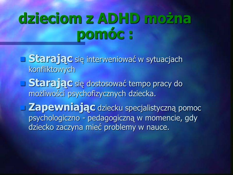 dzieciom z ADHD można pomóc : n Nie krytykując ich. n Starając się planować. Dzieci nadpobudliwe wytrąca z równowagi wszystko, co jest nagłe i niespod