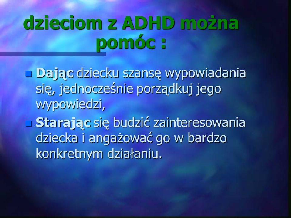 dzieciom z ADHD można pomóc : n Starając się interweniować w sytuacjach konfliktowych n Starając się dostosować tempo pracy do możliwości psychofizycz