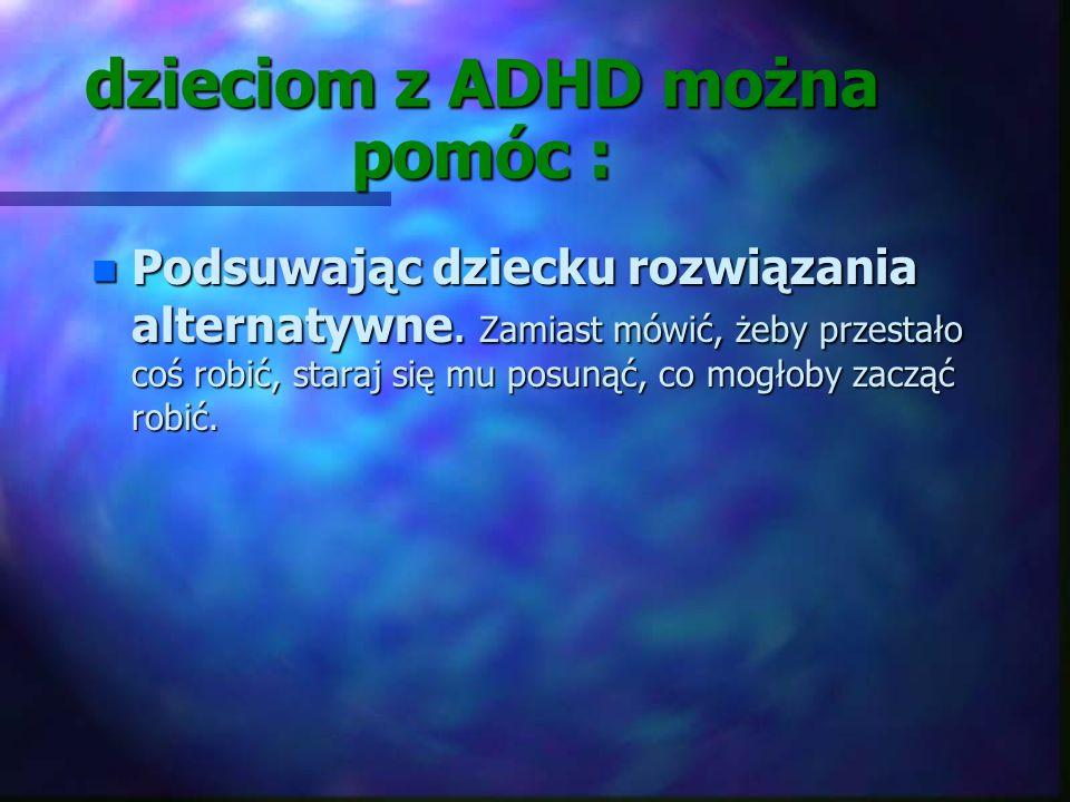 dzieciom z ADHD można pomóc : n Dając dziecku szansę wypowiadania się, jednocześnie porządkuj jego wypowiedzi, n Starając się budzić zainteresowania d
