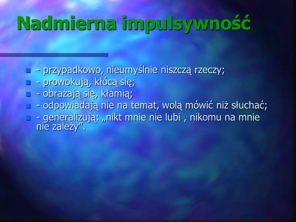 Nadmierna impulsywność n - impuls tzn. działam już; n - reakcja jest nieproporcjonalna do bodźców (agresja słowna, fizyczna); n - działają nie przewid