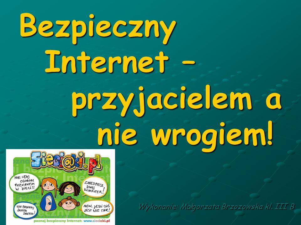 Bezpieczny Internet – przyjacielem a nie wrogiem! Wykonanie: Małgorzata Brzozowska kl. III B