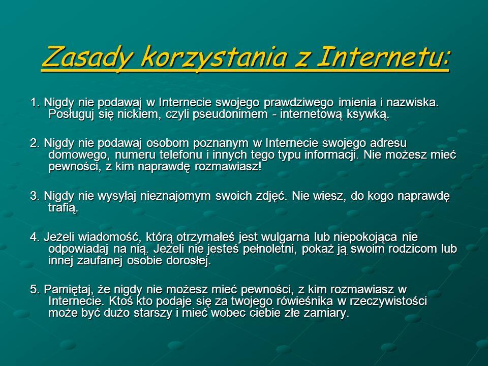 Zasady korzystania z Internetu: 1. Nigdy nie podawaj w Internecie swojego prawdziwego imienia i nazwiska. Posługuj się nickiem, czyli pseudonimem - in