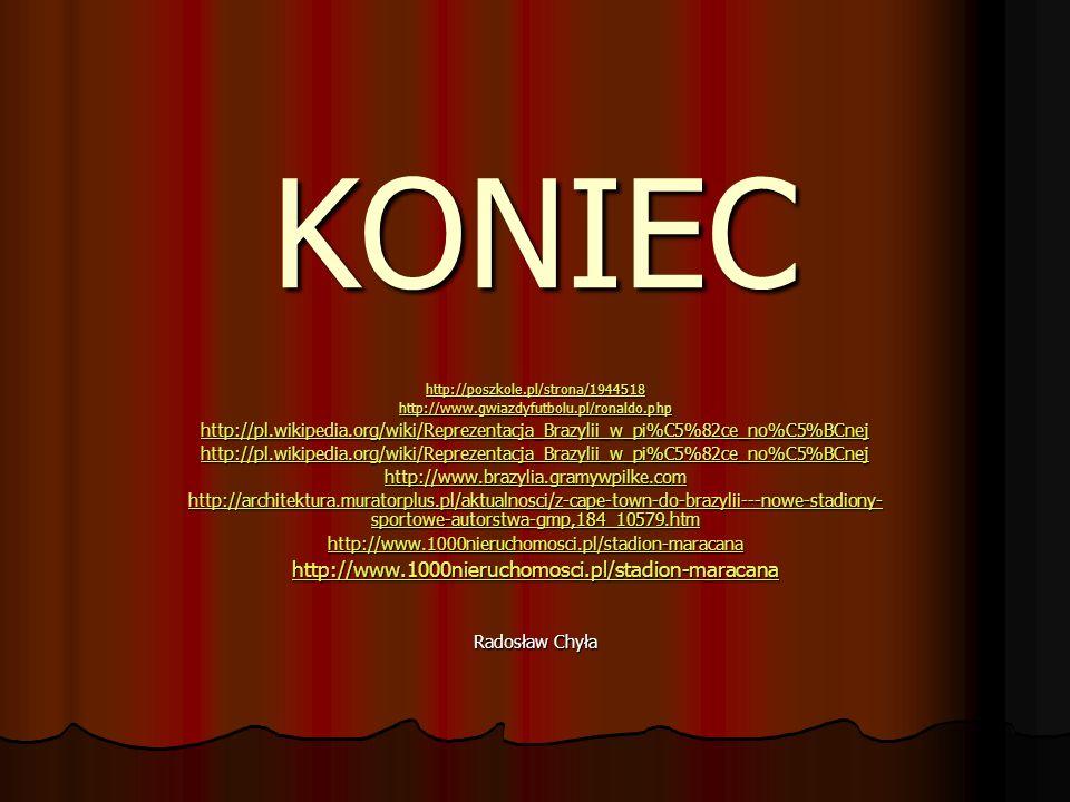 KONIEC http://poszkole.pl/strona/1944518 http://www.gwiazdyfutbolu.pl/ronaldo.php http://pl.wikipedia.org/wiki/Reprezentacja_Brazylii_w_pi%C5%82ce_no%