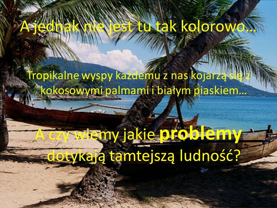 A jednak nie jest tu tak kolorowo… Tropikalne wyspy każdemu z nas kojarzą się z kokosowymi palmami i białym piaskiem… A czy wiemy jakie problemy dotyk