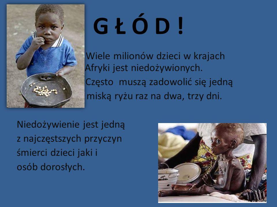 G Ł Ó D ! Wiele milionów dzieci w krajach Afryki jest niedożywionych. Często muszą zadowolić się jedną miską ryżu raz na dwa, trzy dni. Niedożywienie
