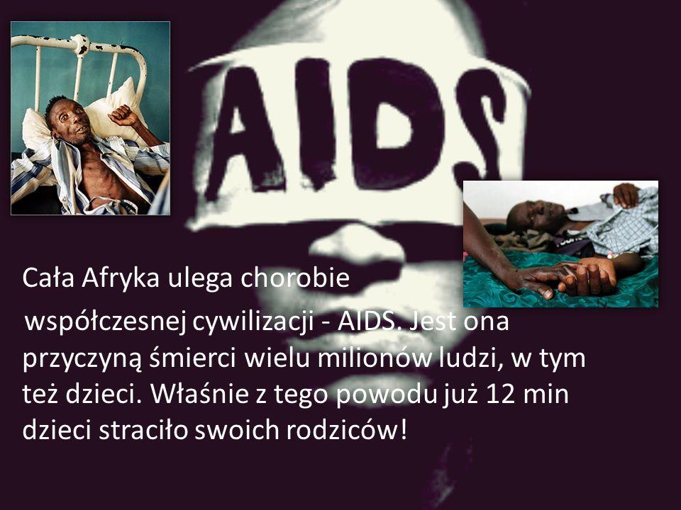 Cała Afryka ulega chorobie współczesnej cywilizacji - AIDS. Jest ona przyczyną śmierci wielu milionów ludzi, w tym też dzieci. Właśnie z tego powodu j