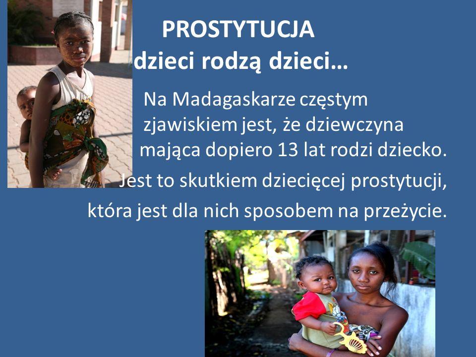 PROSTYTUCJA dzieci rodzą dzieci… Na Madagaskarze częstym zjawiskiem jest, że dziewczyna mająca dopiero 13 lat rodzi dziecko. Jest to skutkiem dziecięc