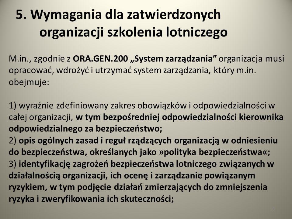 16 5. Wymagania dla zatwierdzonych organizacji szkolenia lotniczego M.in., zgodnie z ORA.GEN.200 System zarządzania organizacja musi opracować, wdroży