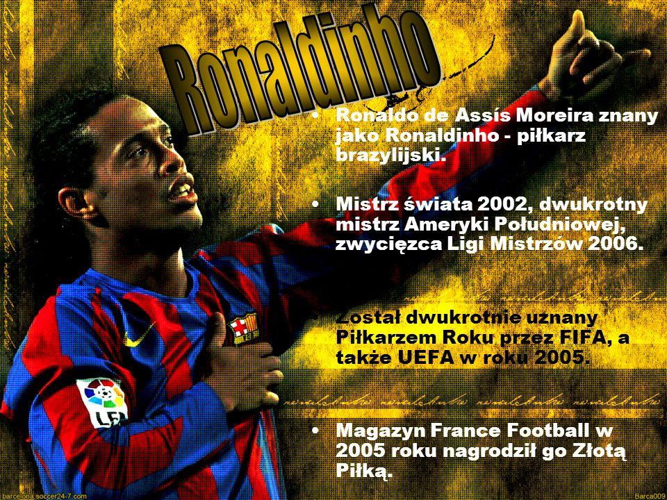 Ronaldo de Assís Moreira znany jako Ronaldinho - piłkarz brazylijski. Mistrz świata 2002, dwukrotny mistrz Ameryki Południowej, zwycięzca Ligi Mistrzó