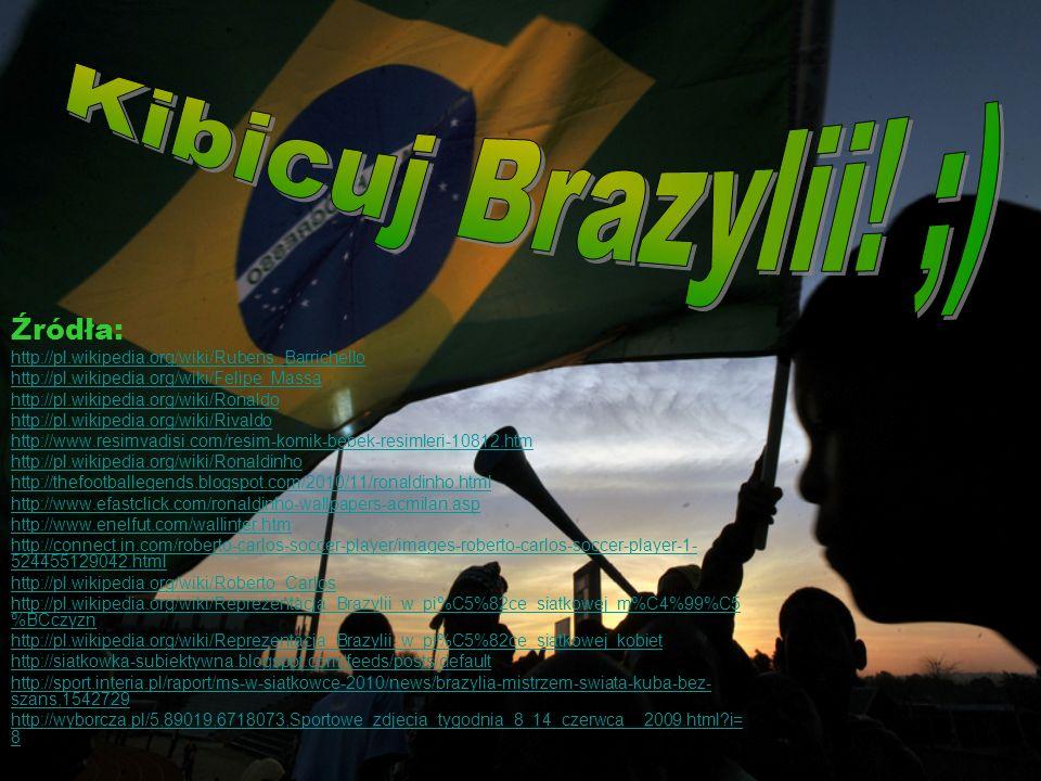 Źródła: http://pl.wikipedia.org/wiki/Rubens_Barrichello http://pl.wikipedia.org/wiki/Felipe_Massa http://pl.wikipedia.org/wiki/Ronaldo http://pl.wikipedia.org/wiki/Rivaldo http://www.resimvadisi.com/resim-komik-bebek-resimleri-10812.htm http://pl.wikipedia.org/wiki/Ronaldinho http://thefootballegends.blogspot.com/2010/11/ronaldinho.html http://www.efastclick.com/ronaldinho-wallpapers-acmilan.asp http://www.enelfut.com/wallinter.htm http://connect.in.com/roberto-carlos-soccer-player/images-roberto-carlos-soccer-player-1- 524455129042.html http://pl.wikipedia.org/wiki/Roberto_Carlos http://pl.wikipedia.org/wiki/Reprezentacja_Brazylii_w_pi%C5%82ce_siatkowej_m%C4%99%C5 %BCczyzn http://pl.wikipedia.org/wiki/Reprezentacja_Brazylii_w_pi%C5%82ce_siatkowej_kobiet http://siatkowka-subiektywna.blogspot.com/feeds/posts/default http://sport.interia.pl/raport/ms-w-siatkowce-2010/news/brazylia-mistrzem-swiata-kuba-bez- szans,1542729 http://wyborcza.pl/5,89019,6718073,Sportowe_zdjecia_tygodnia_8_14_czerwca__2009.html?i= 8