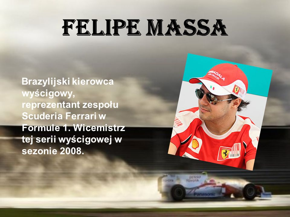 Felipe Massa Brazylijski kierowca wyścigowy, reprezentant zespołu Scuderia Ferrari w Formule 1. Wicemistrz tej serii wyścigowej w sezonie 2008.
