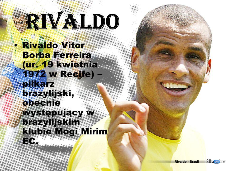 Rivaldo Rivaldo Vitor Borba Ferreira (ur. 19 kwietnia 1972 w Recife) – piłkarz brazylijski, obecnie występujący w brazylijskim klubie Mogi Mirim EC.