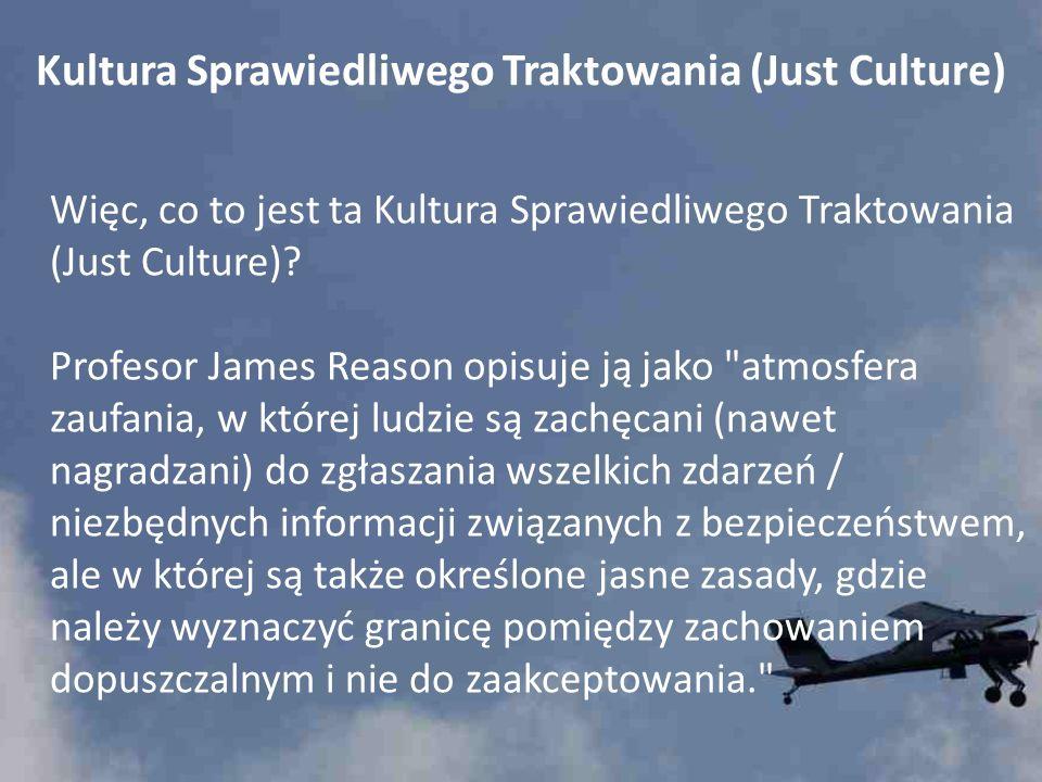 Kultura Sprawiedliwego Traktowania (Just Culture) Więc, co to jest ta Kultura Sprawiedliwego Traktowania (Just Culture)? Profesor James Reason opisuje