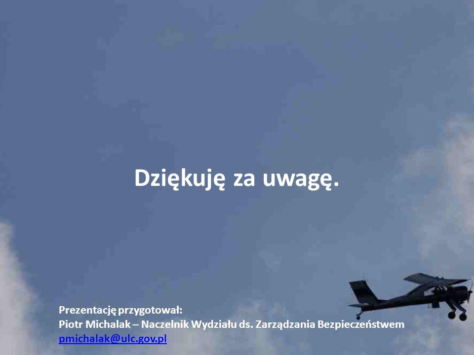 Dziękuję za uwagę. Prezentację przygotował: Piotr Michalak – Naczelnik Wydziału ds. Zarządzania Bezpieczeństwem pmichalak@ulc.gov.pl
