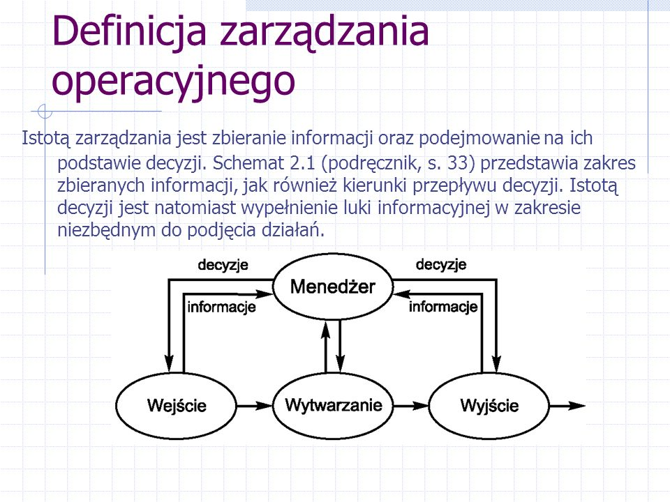 Definicja zarządzania operacyjnego Istotą zarządzania jest zbieranie informacji oraz podejmowanie na ich podstawie decyzji.