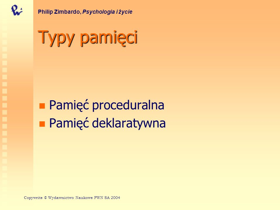 Typy pamięci Pamięć proceduralna Pamięć deklaratywna Philip Zimbardo, Psychologia i życie Copywrite © Wydawnictwo Naukowe PWN SA 2004