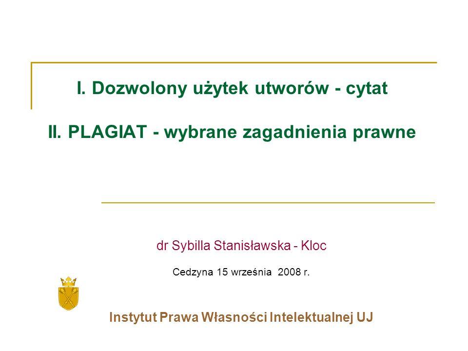I. Dozwolony użytek utworów - cytat II. PLAGIAT - wybrane zagadnienia prawne dr Sybilla Stanisławska - Kloc Cedzyna 15 września 2008 r. Instytut Prawa