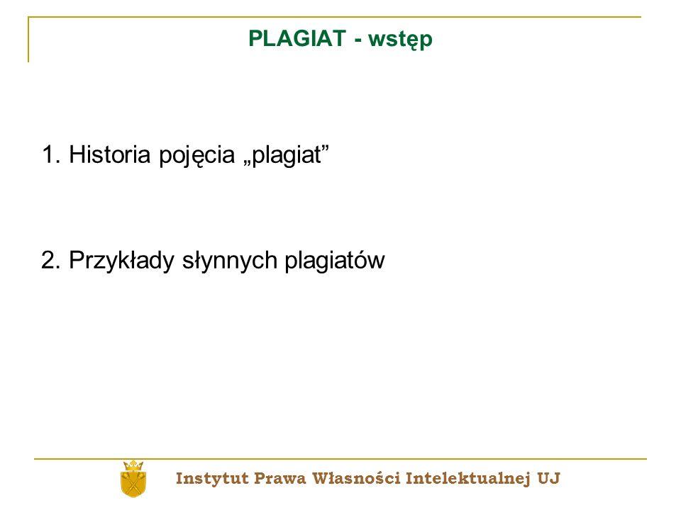 PLAGIAT - wstęp 1. Historia pojęcia plagiat 2. Przykłady słynnych plagiatów Instytut Prawa Własności Intelektualnej UJ