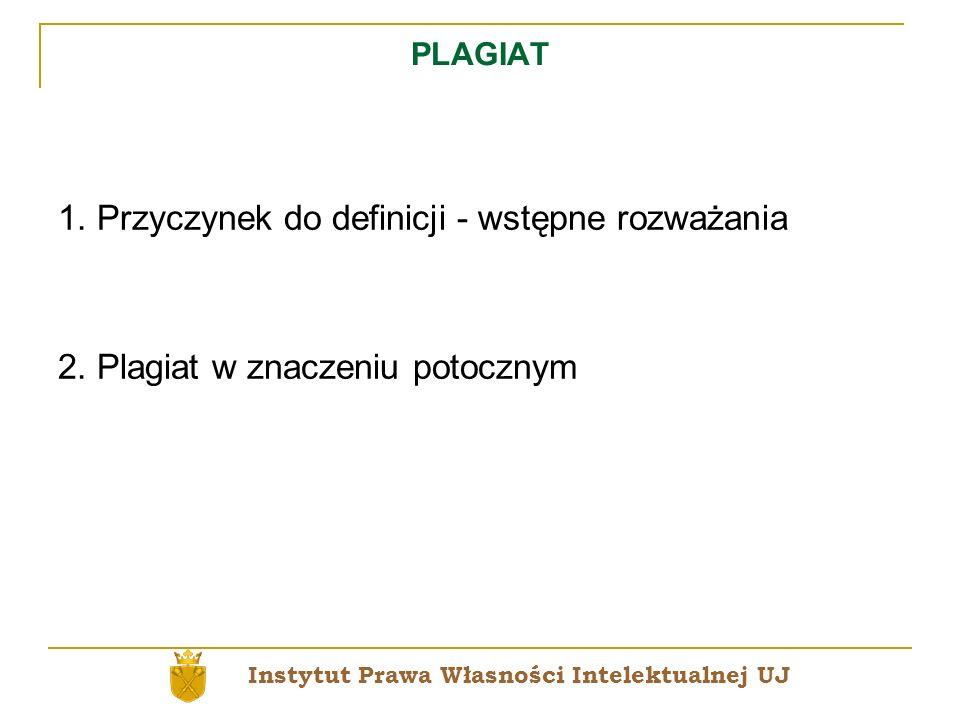 PLAGIAT 1. Przyczynek do definicji - wstępne rozważania 2. Plagiat w znaczeniu potocznym Instytut Prawa Własności Intelektualnej UJ