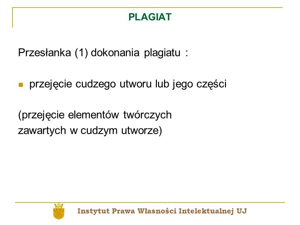 PLAGIAT Przesłanka (1) dokonania plagiatu : przejęcie cudzego utworu lub jego części (przejęcie elementów twórczych zawartych w cudzym utworze) Instyt