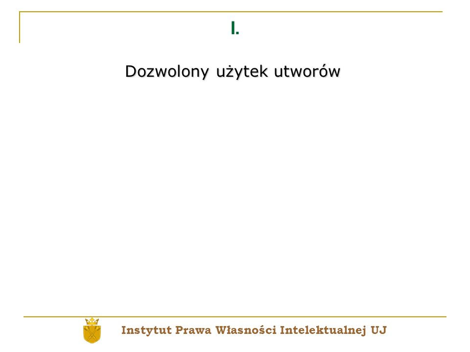 I. Dozwolony użytek utworów Instytut Prawa Własności Intelektualnej UJ