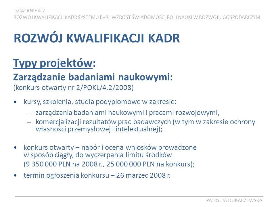DZIAŁANIE 4.2 ROZWÓJ KWALIFIKACJI KADR SYSTEMU B+R I WZROST ŚWIADOMOŚCI ROLI NAUKI W ROZWOJU GOSPODARCZYM PATRYCJA DUKACZEWSKA ROZWÓJ KWALIFIKACJI KADR Typy projektów: Zarządzanie badaniami naukowymi: (konkurs otwarty nr 2/POKL/4.2/2008) kursy, szkolenia, studia podyplomowe w zakresie: zarządzania badaniami naukowymi i pracami rozwojowymi, komercjalizacji rezultatów prac badawczych (w tym w zakresie ochrony własności przemysłowej i intelektualnej); konkurs otwarty – nabór i ocena wniosków prowadzone w sposób ciągły, do wyczerpania limitu środków (9 350 000 PLN na 2008 r., 25 000 000 PLN na konkurs); termin ogłoszenia konkursu – 26 marzec 2008 r.