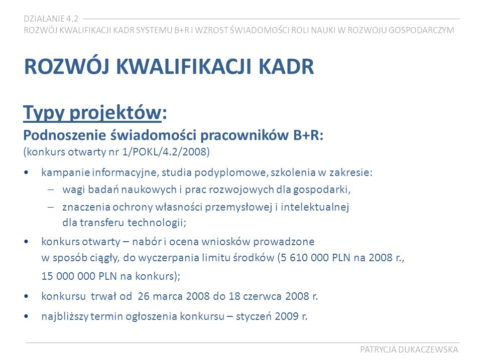 DZIAŁANIE 4.2 ROZWÓJ KWALIFIKACJI KADR SYSTEMU B+R I WZROST ŚWIADOMOŚCI ROLI NAUKI W ROZWOJU GOSPODARCZYM PATRYCJA DUKACZEWSKA ROZWÓJ KWALIFIKACJI KADR Typy projektów: Podnoszenie świadomości pracowników B+R: (konkurs otwarty nr 1/POKL/4.2/2008) kampanie informacyjne, studia podyplomowe, szkolenia w zakresie: wagi badań naukowych i prac rozwojowych dla gospodarki, znaczenia ochrony własności przemysłowej i intelektualnej dla transferu technologii; konkurs otwarty – nabór i ocena wniosków prowadzone w sposób ciągły, do wyczerpania limitu środków (5 610 000 PLN na 2008 r., 15 000 000 PLN na konkurs); konkursu trwał od 26 marca 2008 do 18 czerwca 2008 r.