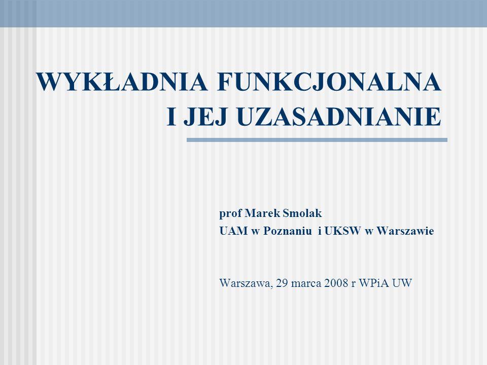 WYKŁADNIA FUNKCJONALNA I JEJ UZASADNIANIE prof Marek Smolak UAM w Poznaniu i UKSW w Warszawie Warszawa, 29 marca 2008 r WPiA UW