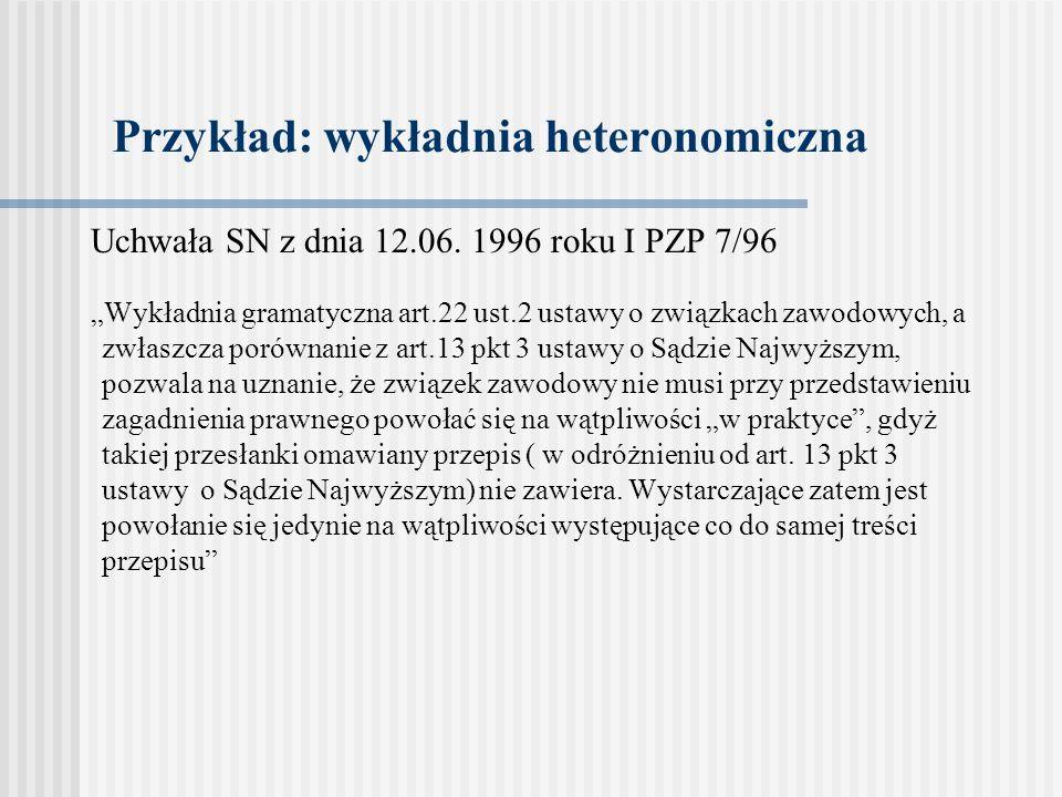Przykład: wykładnia heteronomiczna Uchwała SN z dnia 12.06. 1996 roku I PZP 7/96 Wykładnia gramatyczna art.22 ust.2 ustawy o związkach zawodowych, a z