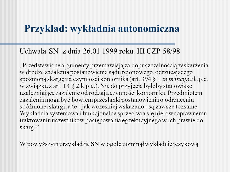 Przykład: wykładnia autonomiczna Uchwała SN z dnia 26.01.1999 roku. III CZP 58/98 Przedstawione argumenty przemawiają za dopuszczalnością zaskarżenia