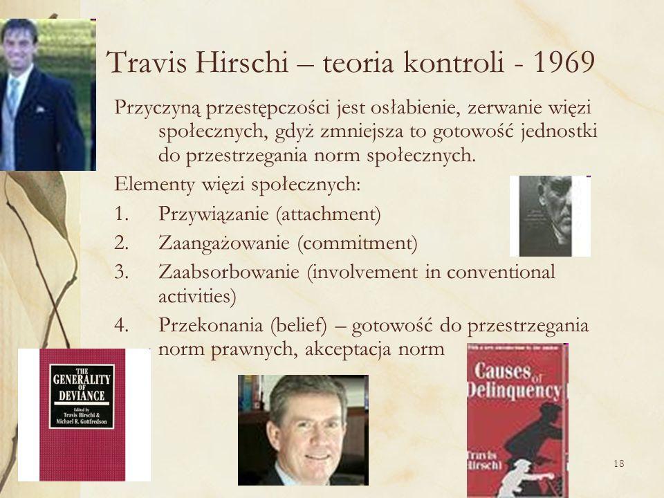 18 Travis Hirschi – teoria kontroli - 1969 Przyczyną przestępczości jest osłabienie, zerwanie więzi społecznych, gdyż zmniejsza to gotowość jednostki