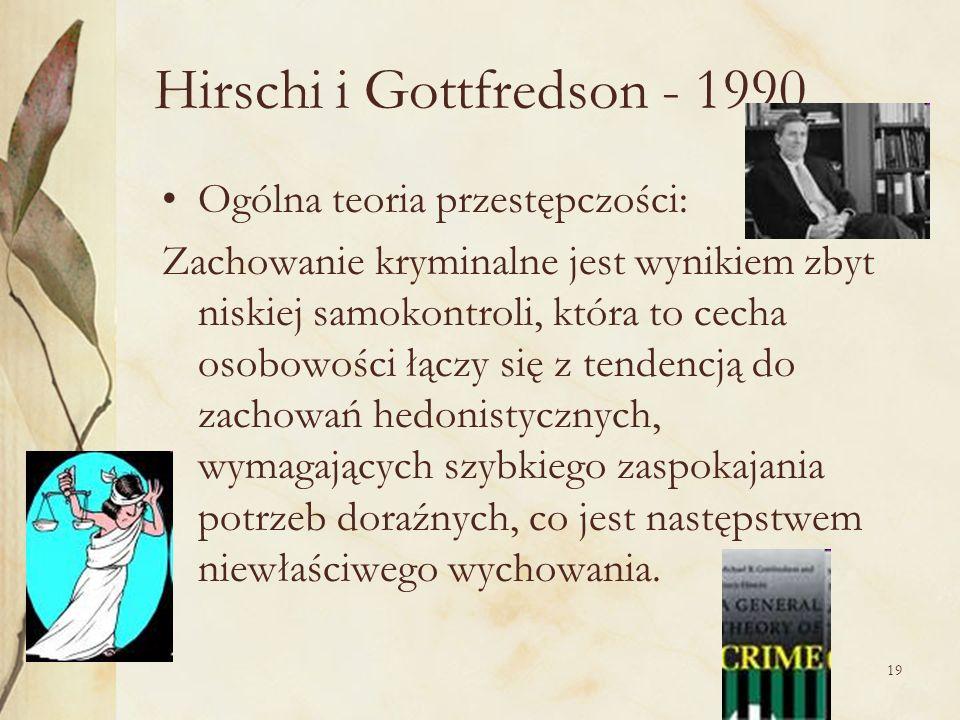 19 Hirschi i Gottfredson - 1990 Ogólna teoria przestępczości: Zachowanie kryminalne jest wynikiem zbyt niskiej samokontroli, która to cecha osobowości