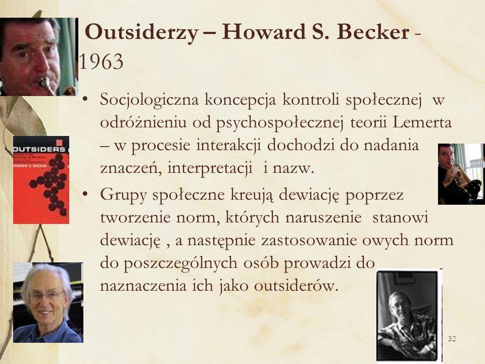 32 Outsiderzy – Howard S. Becker - 1963 Socjologiczna koncepcja kontroli społecznej w odróżnieniu od psychospołecznej teorii Lemerta – w procesie inte