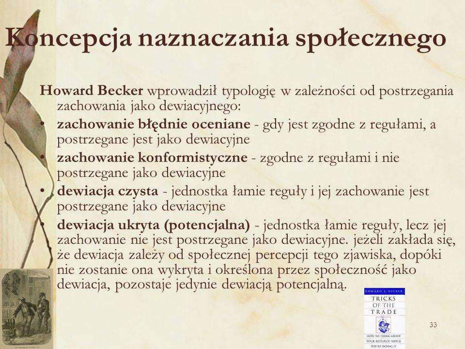 33 Koncepcja naznaczania społecznego Howard Becker wprowadził typologię w zależności od postrzegania zachowania jako dewiacyjnego: zachowanie błędnie