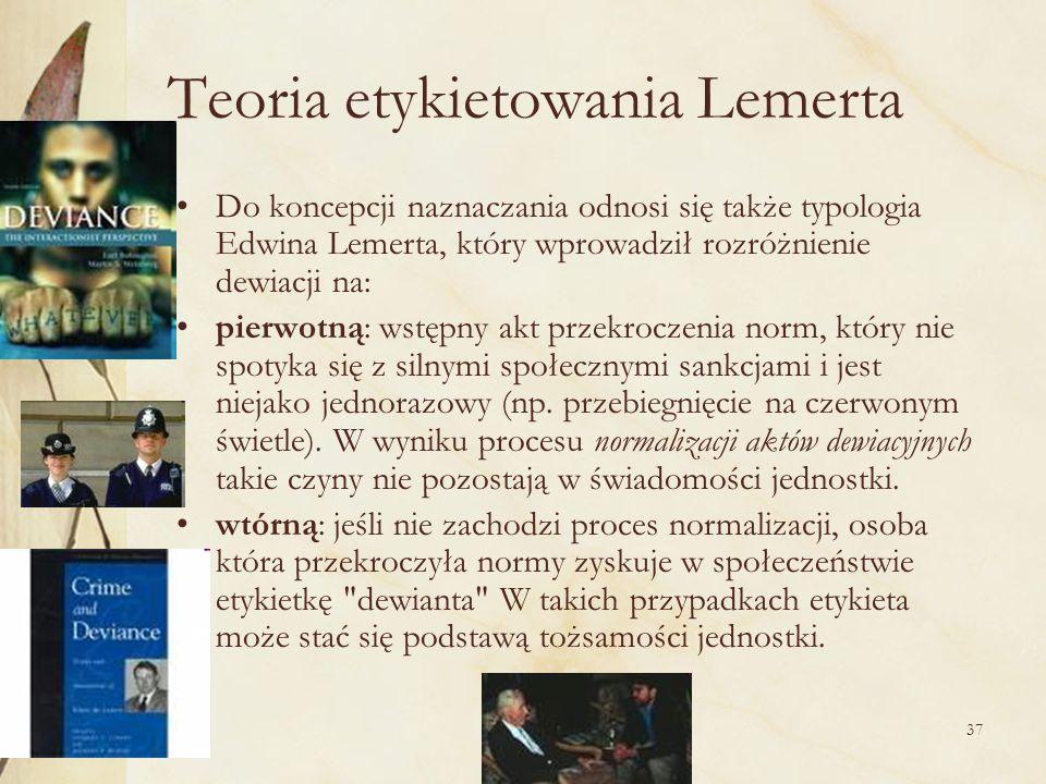 37 Teoria etykietowania Lemerta Do koncepcji naznaczania odnosi się także typologia Edwina Lemerta, który wprowadził rozróżnienie dewiacji na: pierwot