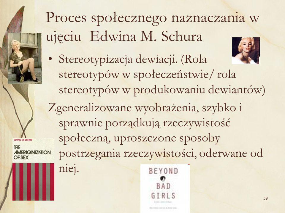 39 Proces społecznego naznaczania w ujęciu Edwina M. Schura Stereotypizacja dewiacji. (Rola stereotypów w społeczeństwie/ rola stereotypów w produkowa